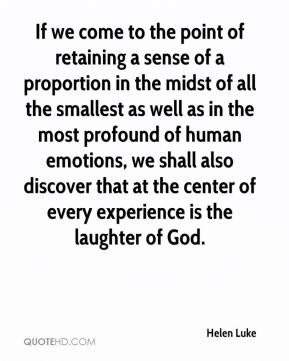 Helen Luke - If we come to the point of retaining a sense of a proportion in the midst of all the smallest as well as in the most profound of human emotions, we shall also discover that at the center of every experience is the laughter of God.