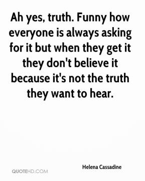 Helena Cassadine - Ah yes, truth. Funny how everyone is always asking for it but when they get it they don't believe it because it's not the truth they want to hear.