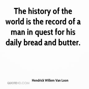 Hendrick Willem Van Loon - The history of the world is the record of a man in quest for his daily bread and butter.