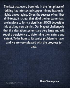 Henk Van Alphen - The fact that every borehole in the first phase of drilling has intersected copper mineralization is highly encouraging. Given the success of our first drill-tests, it is clear that all of the fundamentals are in place to form a significant IOCG deposit in this exciting new district. Our biggest challenge is that the alteration systems are very large and will require persistence to determine their nature and extent. To be honest, it's a nice problem to have and we are very pleased with the progress to date.