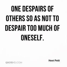 Henri Petit - One despairs of others so as not to despair too much of oneself.