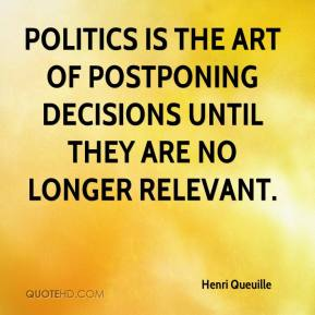 Henri Queuille - Politics is the art of postponing decisions until they are no longer relevant.