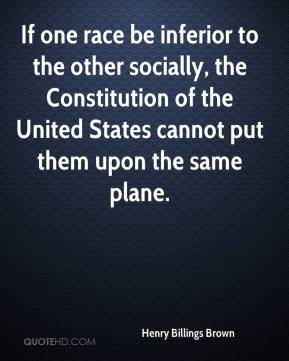 Henry Billings Brown - If one race be inferior to the other socially, the Constitution of the United States cannot put them upon the same plane.