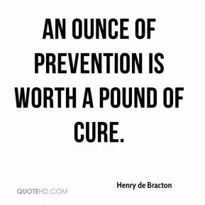 Henry de Bracton - An ounce of prevention is worth a pound of cure.