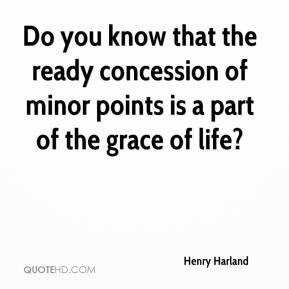 Henry Harland - Do you know that the ready concession of minor points is a part of the grace of life?