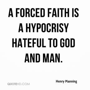 Henry Manning - A forced faith is a hypocrisy hateful to God and man.