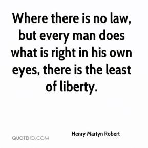 Henry Martyn Robert - Where there is no law, but every man does what is right in his own eyes, there is the least of liberty.