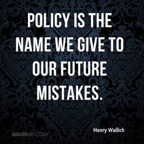 Henry Wallich - Policy is the name we give to our future mistakes.