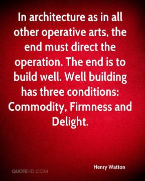 Henry Watton - In architecture as in all other operative arts, the end must direct the operation. The end is to build well. Well building has three conditions: Commodity, Firmness and Delight.