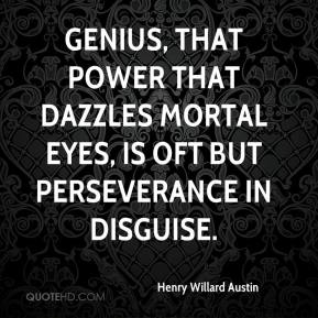 Henry Willard Austin - Genius, that power that dazzles mortal eyes, Is oft but perseverance in disguise.