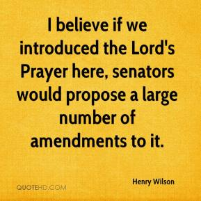 Henry Wilson - I believe if we introduced the Lord's Prayer here, senators would propose a large number of amendments to it.