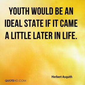 Herbert Asquith - Youth would be an ideal state if it came a little later in life.