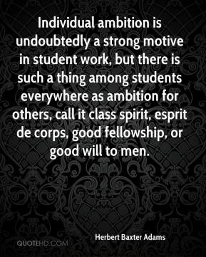 Herbert Baxter Adams - Individual ambition is undoubtedly a strong motive in student work, but there is such a thing among students everywhere as ambition for others, call it class spirit, esprit de corps, good fellowship, or good will to men.
