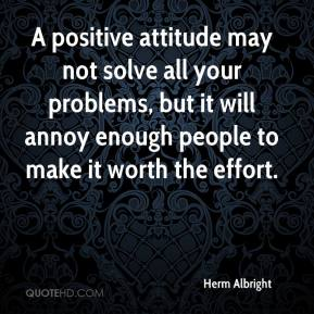 Herm Albright - A positive attitude may not solve all your problems, but it will annoy enough people to make it worth the effort.