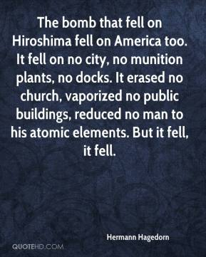 Hermann Hagedorn - The bomb that fell on Hiroshima fell on America too. It fell on no city, no munition plants, no docks. It erased no church, vaporized no public buildings, reduced no man to his atomic elements. But it fell, it fell.