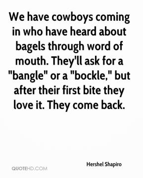 """Hershel Shapiro - We have cowboys coming in who have heard about bagels through word of mouth. They'll ask for a """"bangle"""" or a """"bockle,"""" but after their first bite they love it. They come back."""