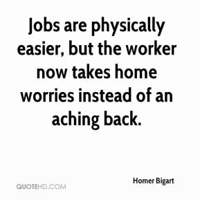 Homer Bigart - Jobs are physically easier, but the worker now takes home worries instead of an aching back.