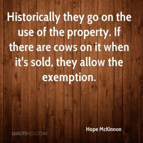 Hope McKinnon - Historically they go on the use of the property. If there are cows on it when it's sold, they allow the exemption.