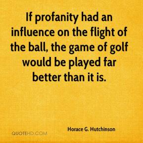 Horace G. Hutchinson - If profanity had an influence on the flight of the ball, the game of golf would be played far better than it is.