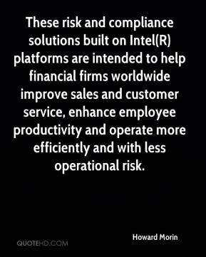 Howard Morin - These risk and compliance solutions built on Intel(R) platforms are intended to help financial firms worldwide improve sales and customer service, enhance employee productivity and operate more efficiently and with less operational risk.