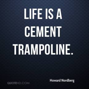 Howard Nordberg - Life is a cement trampoline.