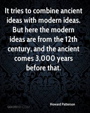Howard Patterson - It tries to combine ancient ideas with modern ideas. But here the modern ideas are from the 12th century, and the ancient comes 3,000 years before that.