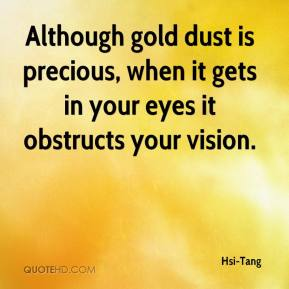 Hsi-Tang - Although gold dust is precious, when it gets in your eyes it obstructs your vision.