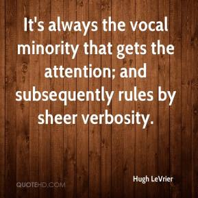 Hugh LeVrier - It's always the vocal minority that gets the attention; and subsequently rules by sheer verbosity.
