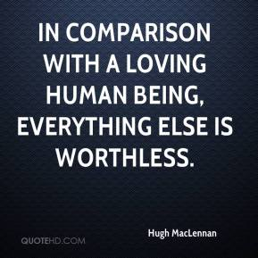 In comparison with a loving human being, everything else is worthless.