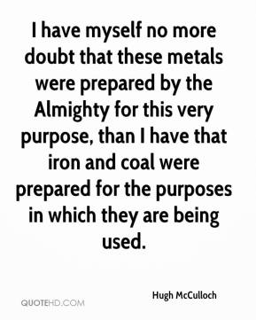 Hugh McCulloch - I have myself no more doubt that these metals were prepared by the Almighty for this very purpose, than I have that iron and coal were prepared for the purposes in which they are being used.