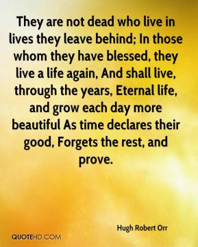 They are not dead who live in lives they leave behind; In those whom they have blessed, they live a life again, And shall live, through the years, Eternal life, and grow each day more beautiful As time declares their good, Forgets the rest, and prove.