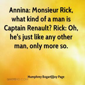 Humphrey Bogart   Joy Page - Annina: Monsieur Rick, what kind of a man is Captain Renault? Rick: Oh, he's just like any other man, only more so.