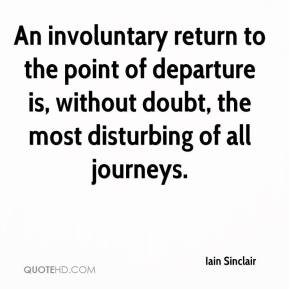 Iain Sinclair - An involuntary return to the point of departure is, without doubt, the most disturbing of all journeys.