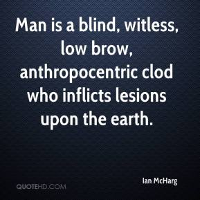 Ian McHarg - Man is a blind, witless, low brow, anthropocentric clod who inflicts lesions upon the earth.