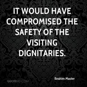 Ibrahim Master - It would have compromised the safety of the visiting dignitaries.