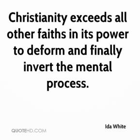 Ida White - Christianity exceeds all other faiths in its power to deform and finally invert the mental process.