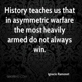Ignacio Ramonet - History teaches us that in asymmetric warfare the most heavily armed do not always win.