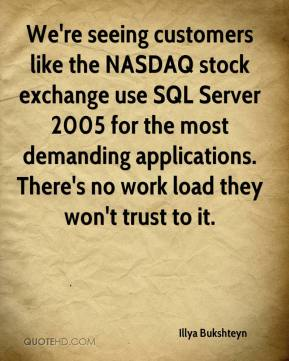 Illya Bukshteyn - We're seeing customers like the NASDAQ stock exchange use SQL Server 2005 for the most demanding applications. There's no work load they won't trust to it.