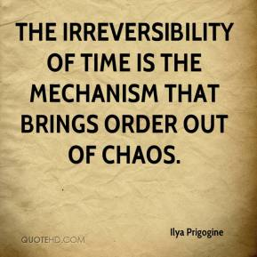 The irreversibility of time is the mechanism that brings order out of chaos.