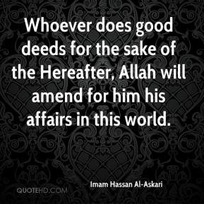 Imam Hassan Al-Askari - Whoever does good deeds for the sake of the Hereafter, Allah will amend for him his affairs in this world.