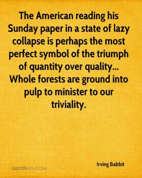 Irving Babbit - The American reading his Sunday paper in a state of lazy collapse is perhaps the most perfect symbol of the triumph of quantity over quality... Whole forests are ground into pulp to minister to our triviality.