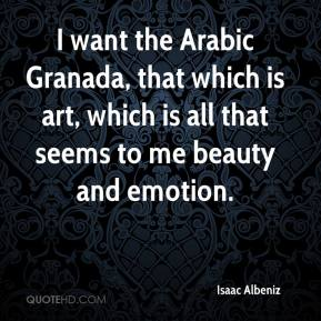 I want the Arabic Granada, that which is art, which is all that seems to me beauty and emotion.