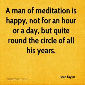 Isaac Taylor - A man of meditation is happy, not for an hour or a day, but quite round the circle of all his years.