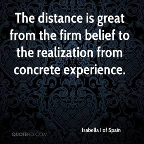 Isabella I of Spain - The distance is great from the firm belief to the realization from concrete experience.