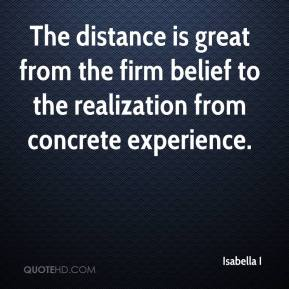 Isabella I - The distance is great from the firm belief to the realization from concrete experience.