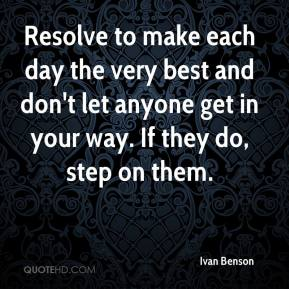 Ivan Benson - Resolve to make each day the very best and don't let anyone get in your way. If they do, step on them.