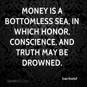 Ivan Kozlof - Money is a bottomless sea, in which honor, conscience, and truth may be drowned.