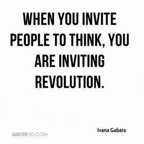 Ivana Gabara - When you invite people to think, you are inviting revolution.