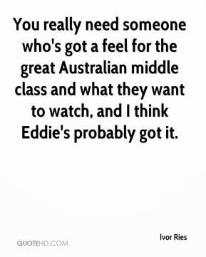 Ivor Ries - You really need someone who's got a feel for the great Australian middle class and what they want to watch, and I think Eddie's probably got it.