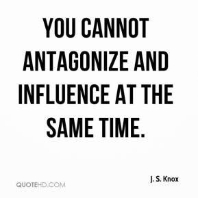J. S. Knox - You cannot antagonize and influence at the same time.